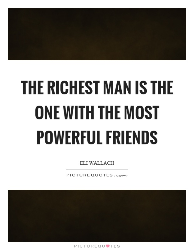 The richest man is the one with the most powerful friends Picture Quote #1