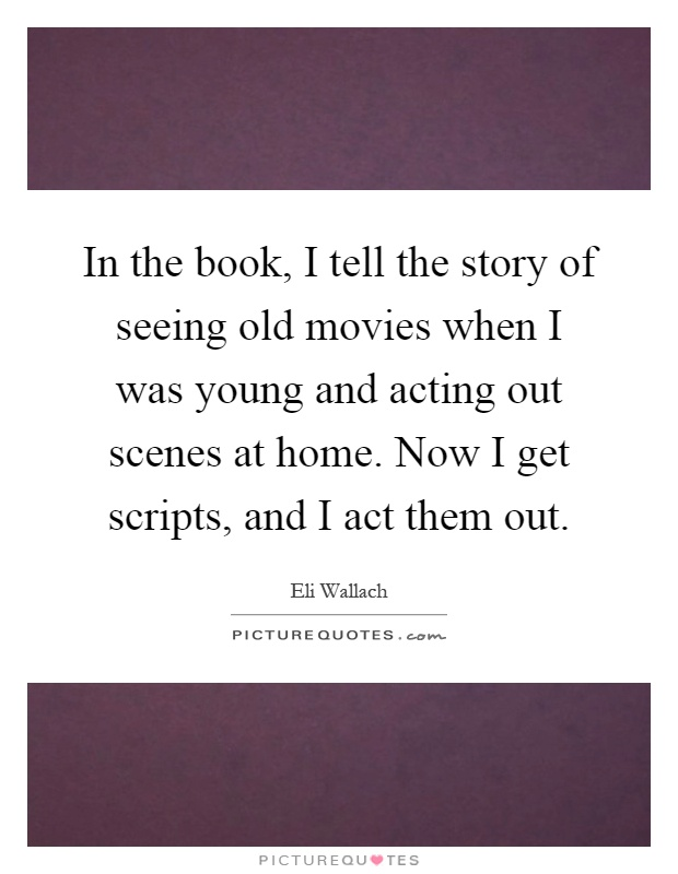 In the book, I tell the story of seeing old movies when I was young and acting out scenes at home. Now I get scripts, and I act them out Picture Quote #1
