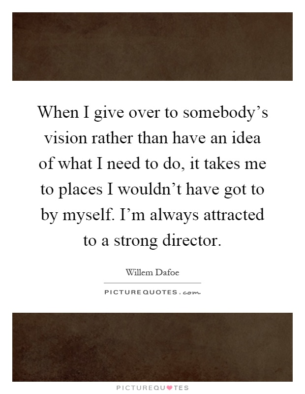 When I give over to somebody's vision rather than have an idea of what I need to do, it takes me to places I wouldn't have got to by myself. I'm always attracted to a strong director Picture Quote #1