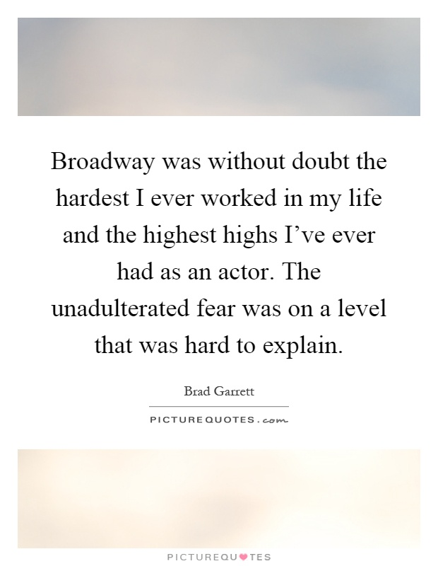 Broadway was without doubt the hardest I ever worked in my life and the highest highs I've ever had as an actor. The unadulterated fear was on a level that was hard to explain Picture Quote #1