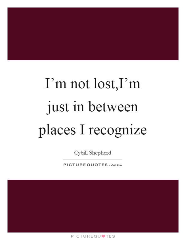I'm not lost,I'm just in between places I recognize Picture Quote #1