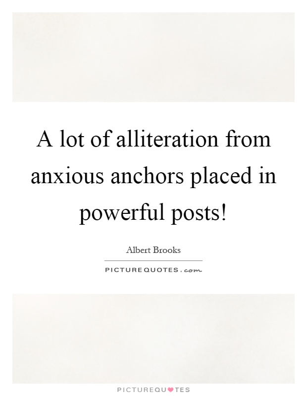 A lot of alliteration from anxious anchors placed in powerful posts! Picture Quote #1