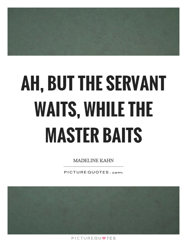 Ah, but the servant waits, while the master baits Picture Quote #1