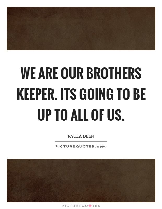 We are our brothers keeper. Its going to be up to all of us Picture Quote #1