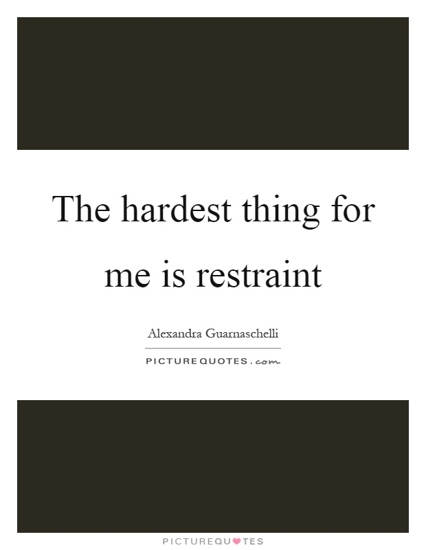The hardest thing for me is restraint Picture Quote #1
