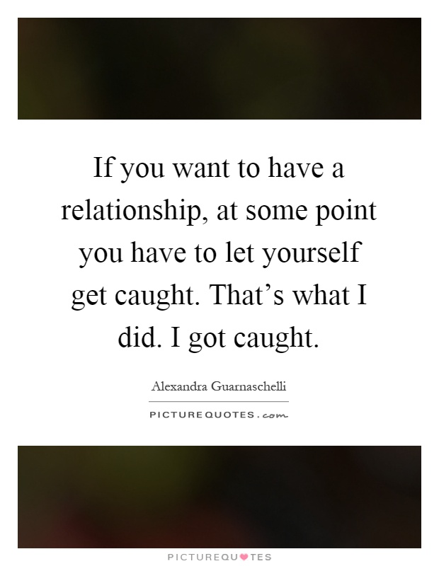 If you want to have a relationship, at some point you have to let yourself get caught. That's what I did. I got caught Picture Quote #1