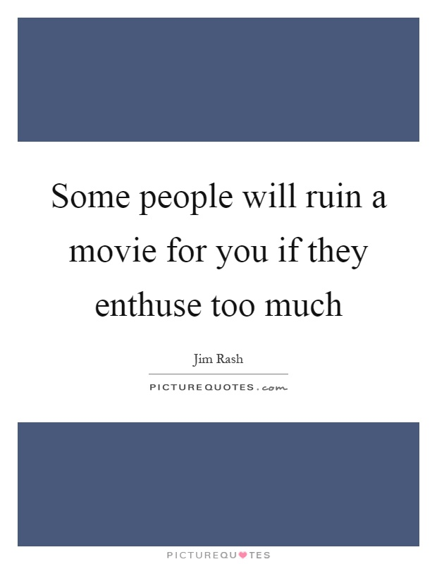 Some people will ruin a movie for you if they enthuse too much Picture Quote #1