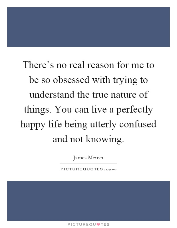 There's no real reason for me to be so obsessed with trying to understand the true nature of things. You can live a perfectly happy life being utterly confused and not knowing Picture Quote #1