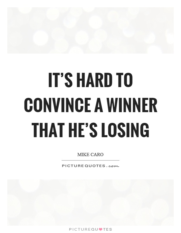 It's hard to convince a winner that he's losing Picture Quote #1