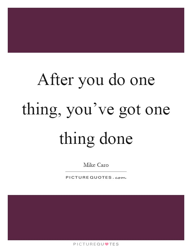 After you do one thing, you've got one thing done Picture Quote #1