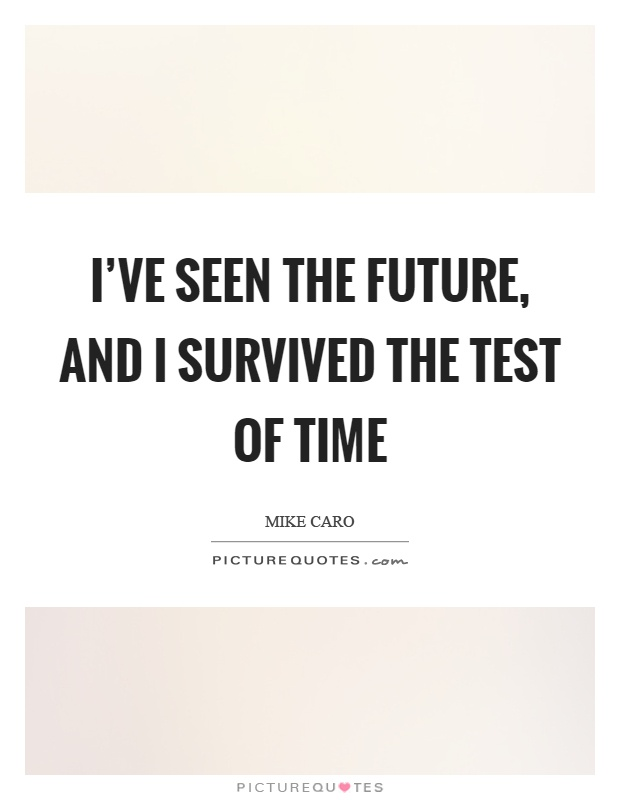I've seen the future, and I survived the test of time Picture Quote #1
