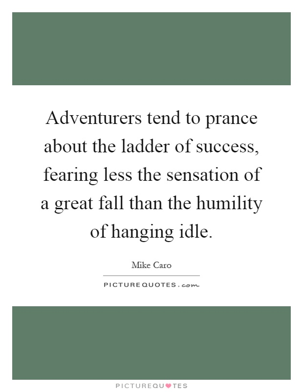 Adventurers tend to prance about the ladder of success, fearing less the sensation of a great fall than the humility of hanging idle Picture Quote #1