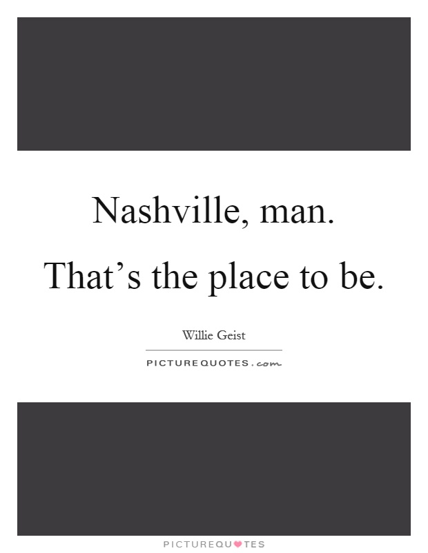 Nashville, man. That's the place to be Picture Quote #1