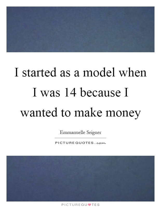 I started as a model when I was 14 because I wanted to make money Picture Quote #1