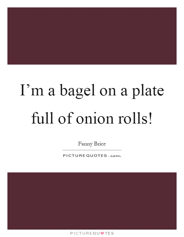 I'm a bagel on a plate full of onion rolls! Picture Quote #1