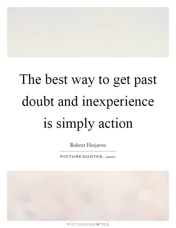 The best way to get past doubt and inexperience is simply action Picture Quote #1