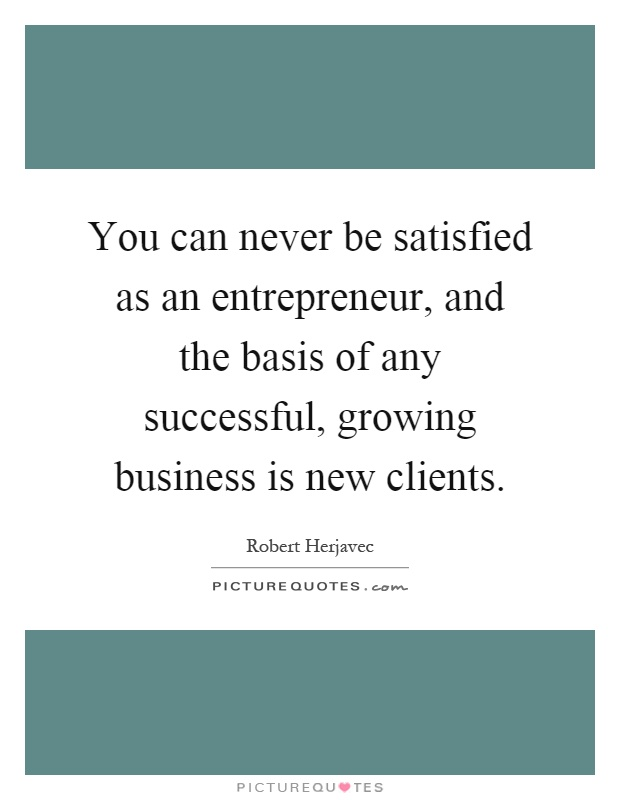 You Can Never Be Satisfied As An Entrepreneur And The Basis Of Picture Quotes