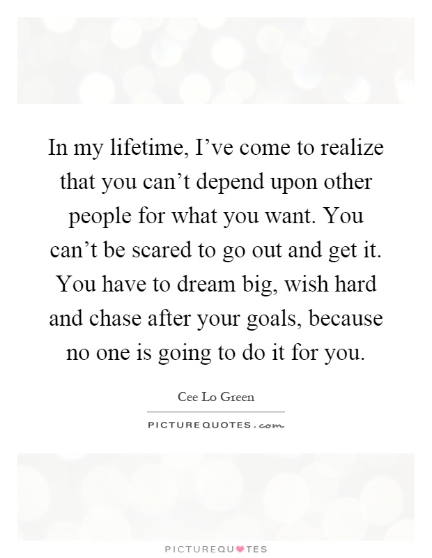 In my lifetime, I've come to realize that you can't depend upon other people for what you want. You can't be scared to go out and get it. You have to dream big, wish hard and chase after your goals, because no one is going to do it for you Picture Quote #1