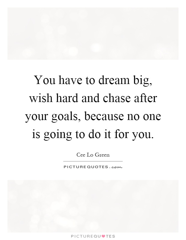 You have to dream big, wish hard and chase after your goals, because no one is going to do it for you Picture Quote #1
