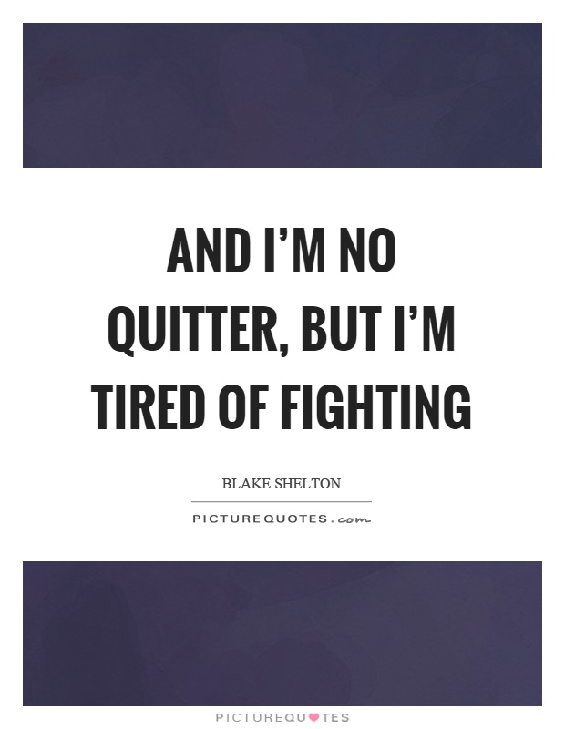 And I'm no quitter, but I'm tired of fighting Picture Quote #1