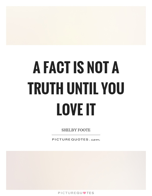 A fact is not a truth until you love it Picture Quote #1