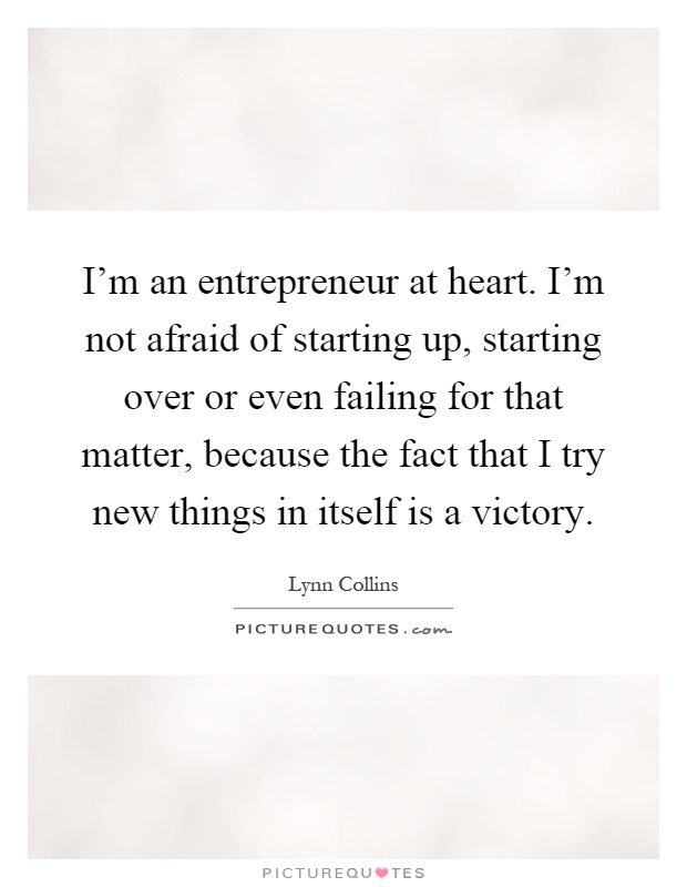 I'm an entrepreneur at heart. I'm not afraid of starting up, starting over or even failing for that matter, because the fact that I try new things in itself is a victory Picture Quote #1