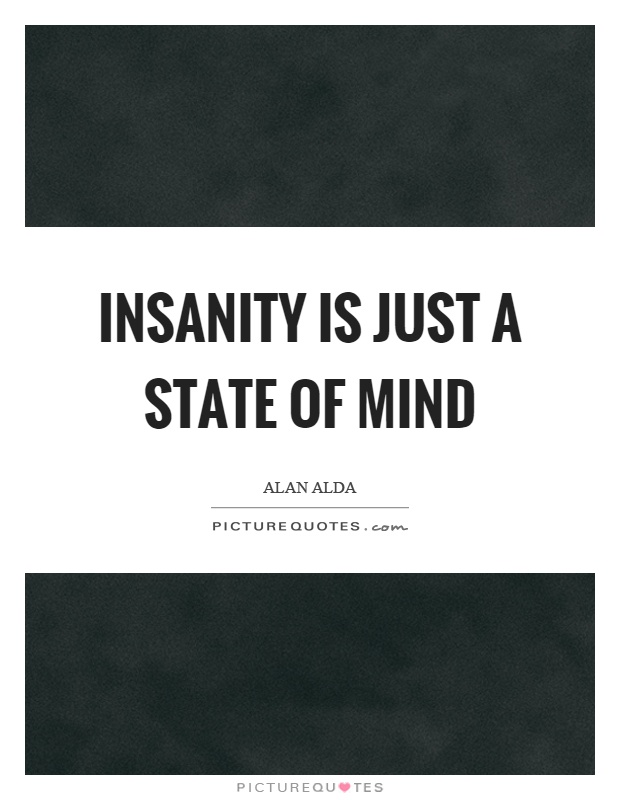 Insanity is just a state of mind Picture Quote #1