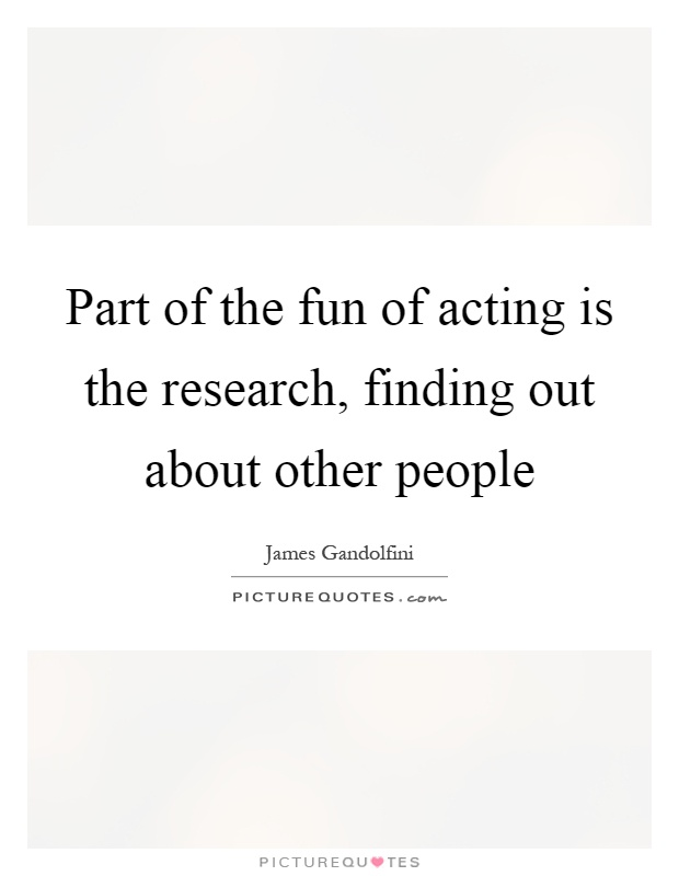 Part of the fun of acting is the research, finding out about other people Picture Quote #1