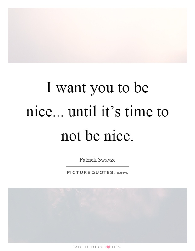 I want you to be nice... until it's time to not be nice Picture Quote #1