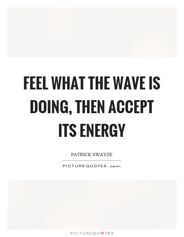 Feel what the wave is doing, then accept its energy Picture Quote #1