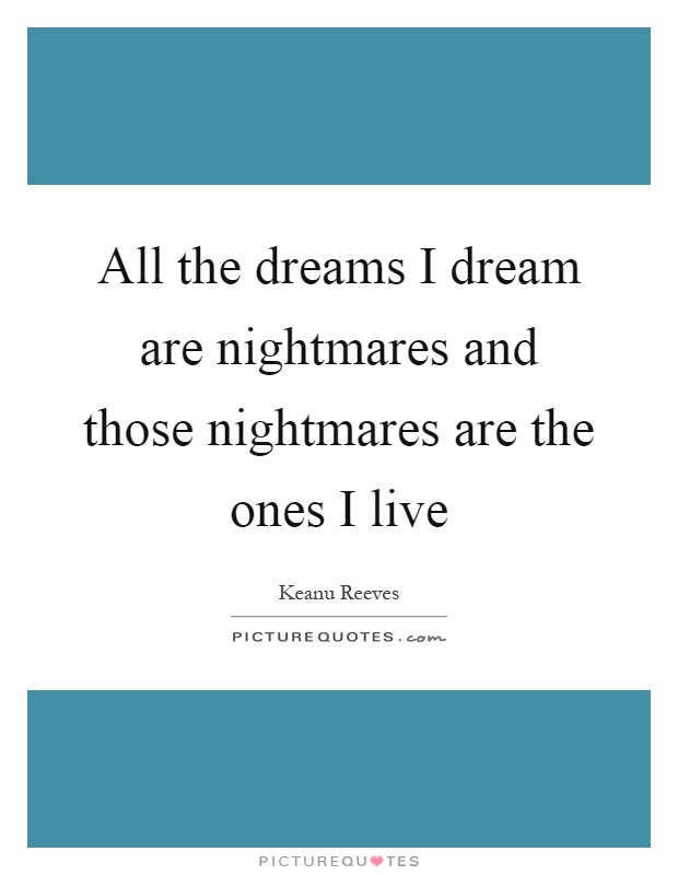 All the dreams I dream are nightmares and those nightmares are the ones I live Picture Quote #1