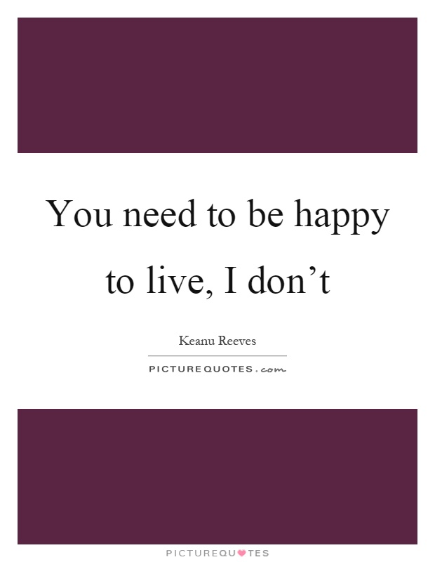 You Don T Need A Man To Be Happy Quotes: You Need To Be Happy To Live, I Don't