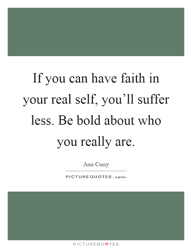 If you can have faith in your real self, you'll suffer less. Be bold about who you really are Picture Quote #1