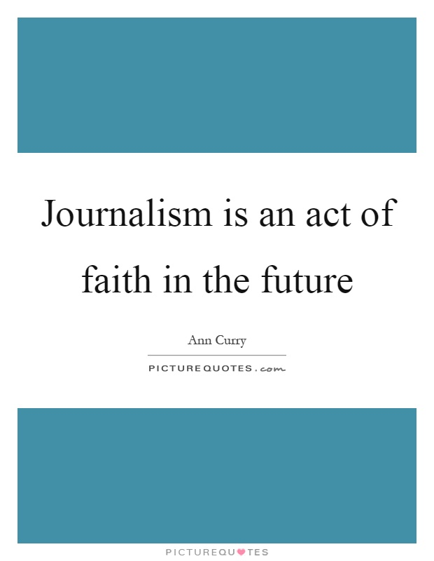 Journalism is an act of faith in the future Picture Quote #1
