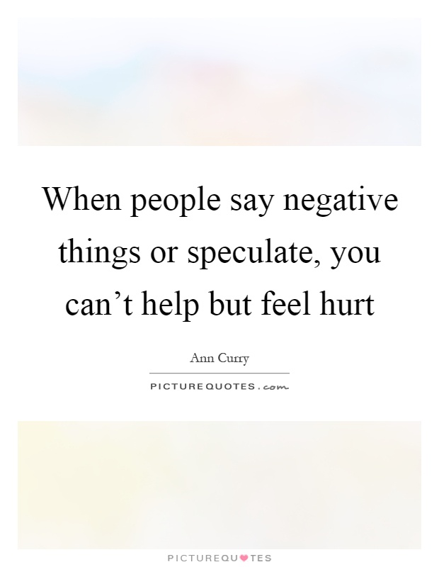 When people say negative things or speculate, you can't help but feel hurt Picture Quote #1