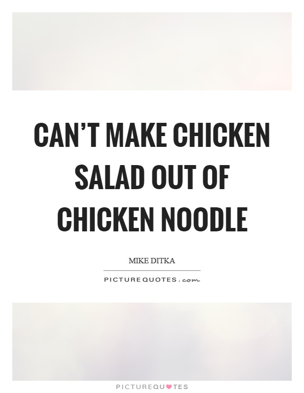 Can't make chicken salad out of chicken noodle Picture Quote #1