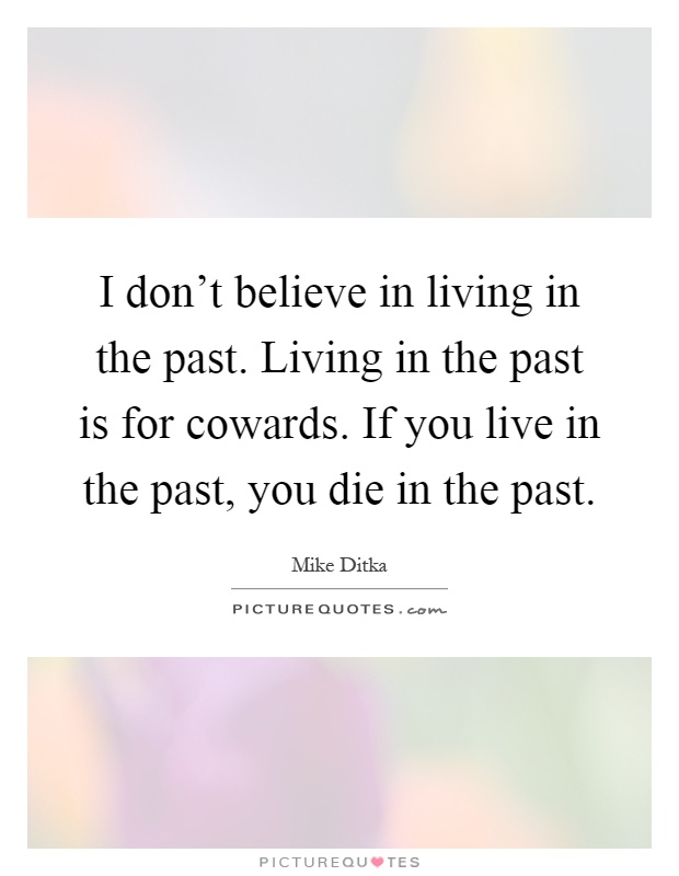 I don't believe in living in the past. Living in the past is for cowards. If you live in the past, you die in the past Picture Quote #1