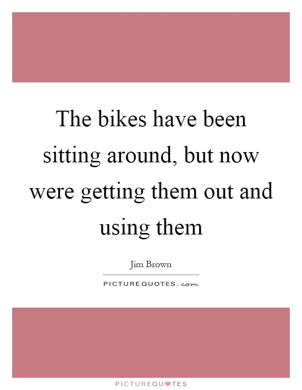 The bikes have been sitting around, but now were getting them out and using them Picture Quote #1