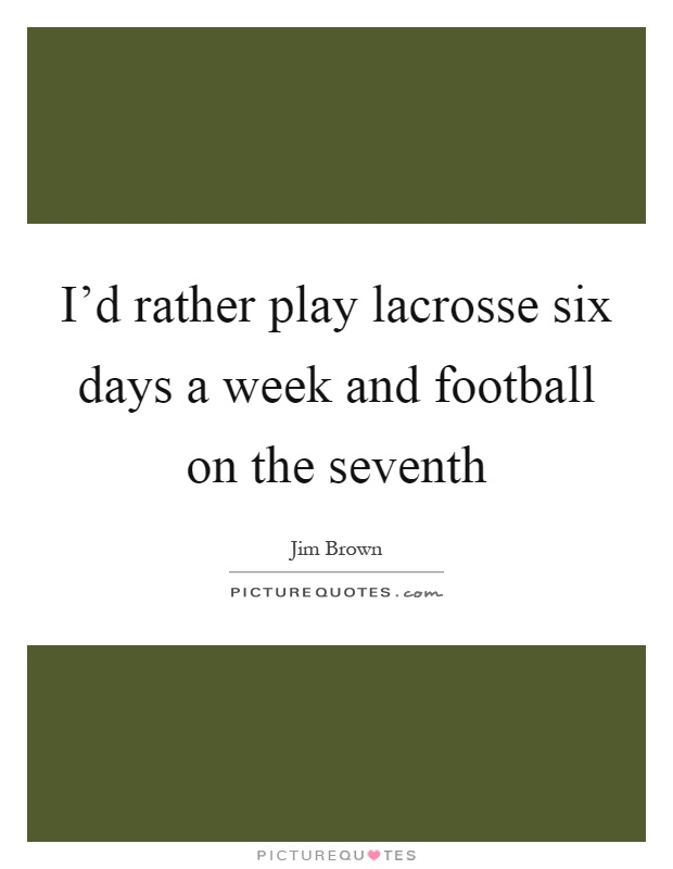 I'd rather play lacrosse six days a week and football on the seventh Picture Quote #1