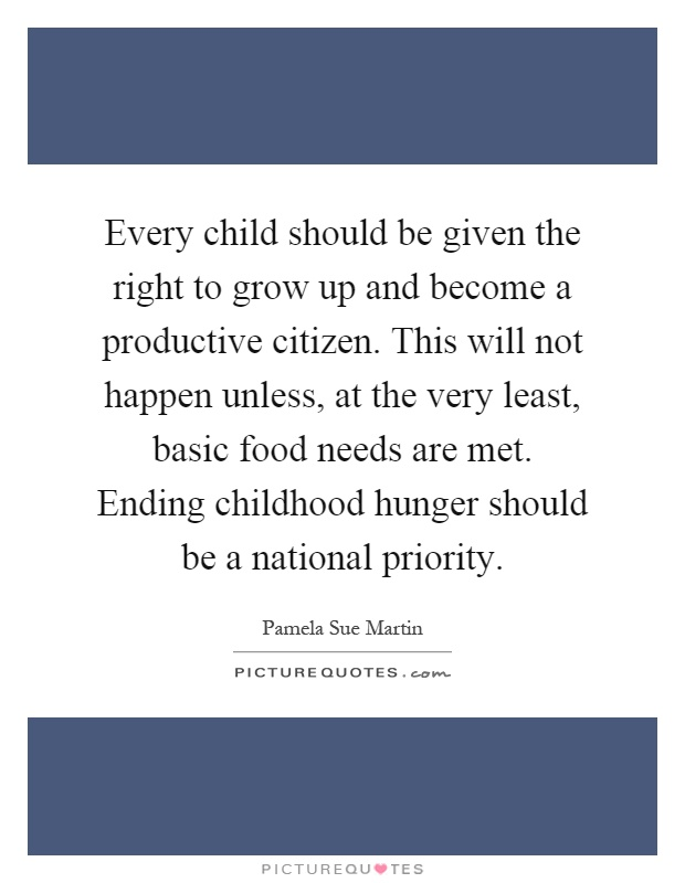 Every child should be given the right to grow up and become a productive citizen. This will not happen unless, at the very least, basic food needs are met. Ending childhood hunger should be a national priority Picture Quote #1