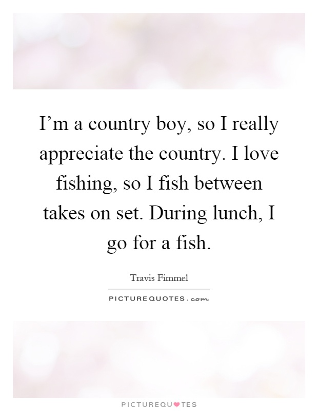 I'm a country boy, so I really appreciate the country. I love fishing, so I fish between takes on set. During lunch, I go for a fish Picture Quote #1