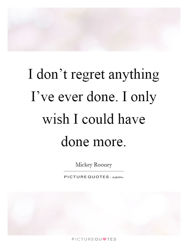 Don T Regret Anything In Life Quotes: I Don't Regret Anything I've Ever Done. I Only Wish I