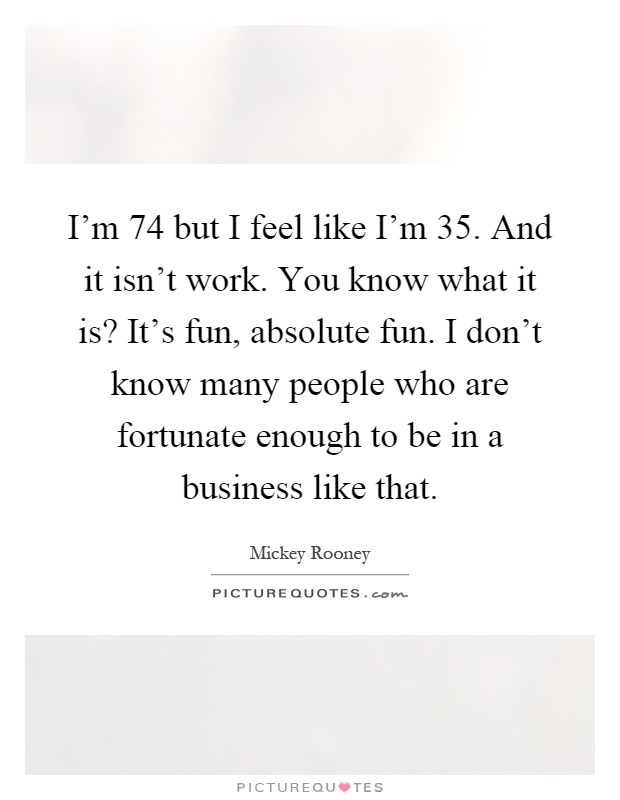 I'm 74 but I feel like I'm 35. And it isn't work. You know what it is? It's fun, absolute fun. I don't know many people who are fortunate enough to be in a business like that Picture Quote #1