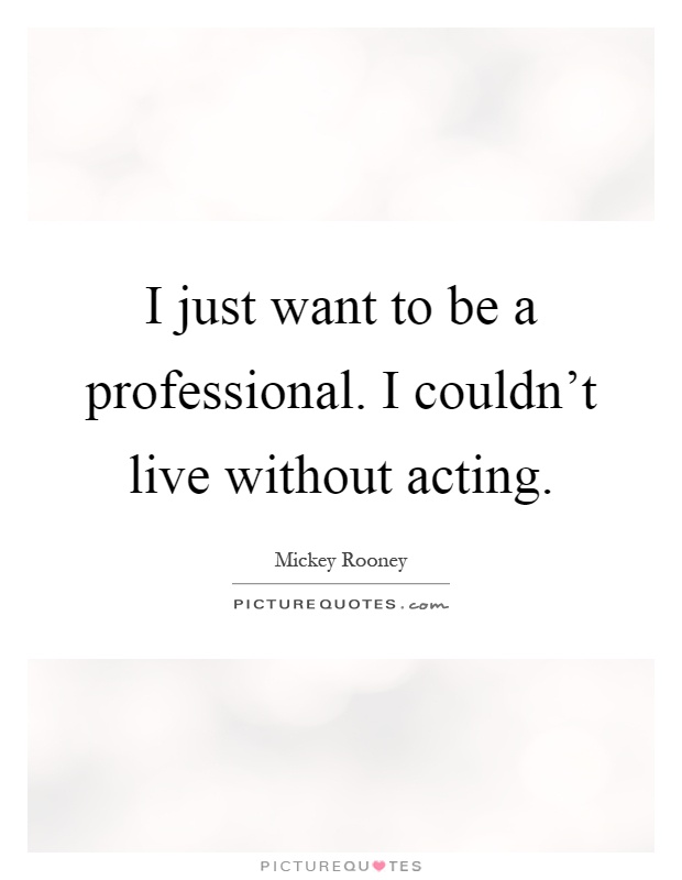 I just want to be a professional. I couldn't live without acting Picture Quote #1