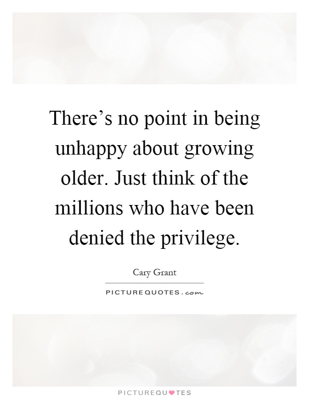 There's no point in being unhappy about growing older. Just think of the millions who have been denied the privilege Picture Quote #1