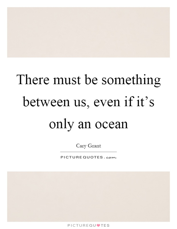There must be something between us, even if it's only an ocean Picture Quote #1
