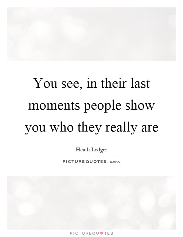 You see, in their last moments people show you who they really are Picture Quote #1