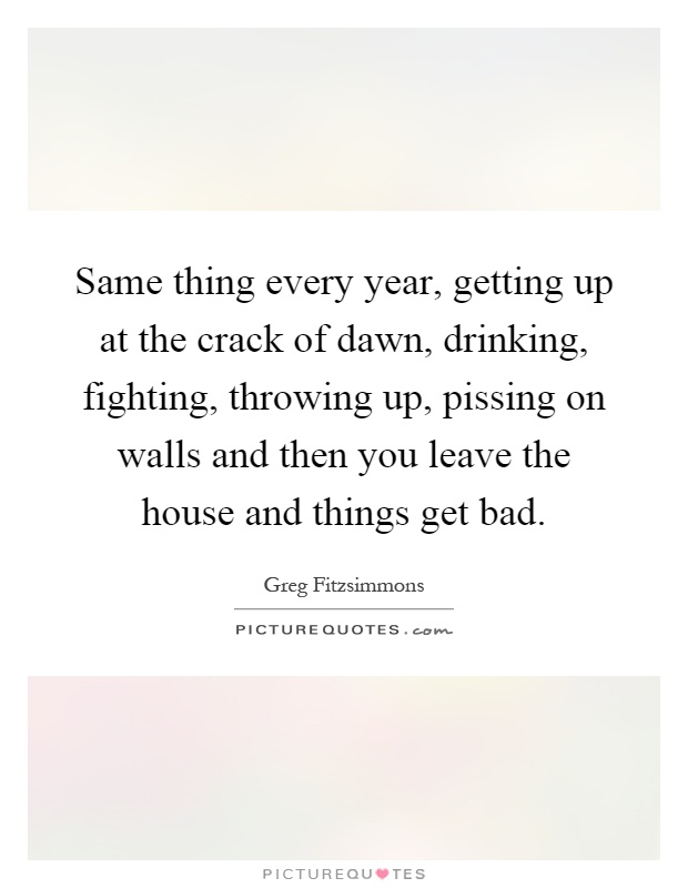 Same thing every year, getting up at the crack of dawn, drinking, fighting, throwing up, pissing on walls and then you leave the house and things get bad Picture Quote #1