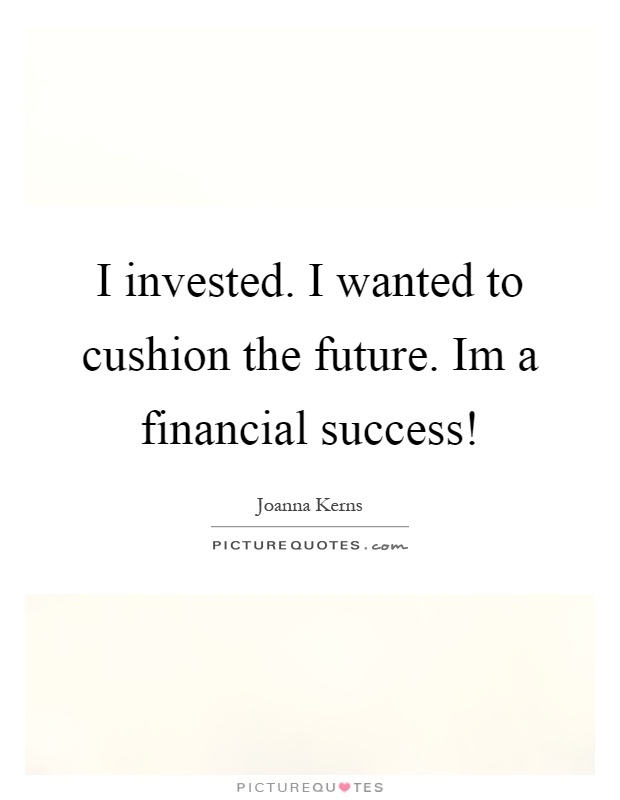 I invested. I wanted to cushion the future. Im a financial success! Picture Quote #1