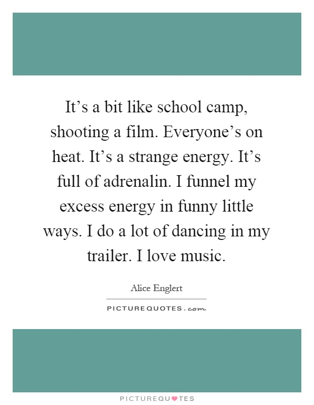 It's a bit like school camp, shooting a film. Everyone's on heat. It's a strange energy. It's full of adrenalin. I funnel my excess energy in funny little ways. I do a lot of dancing in my trailer. I love music Picture Quote #1